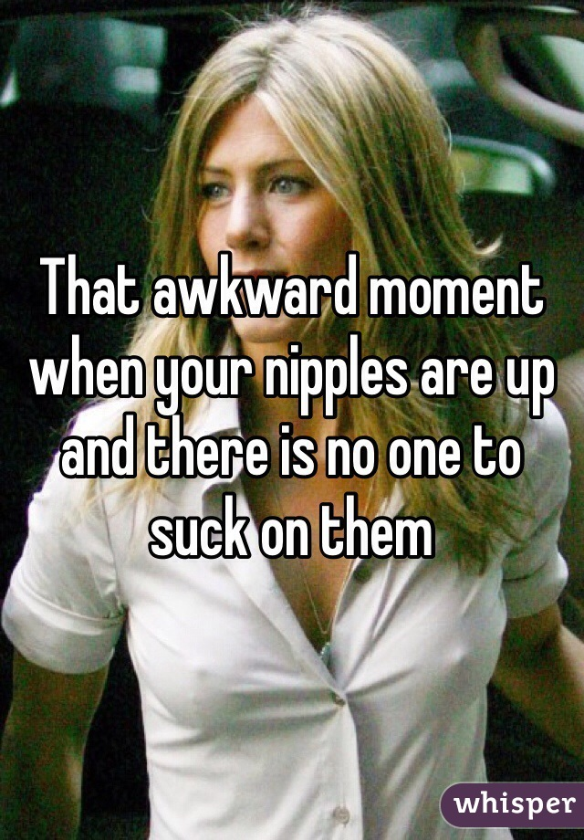That awkward moment when your nipples are up and there is no one to suck on them