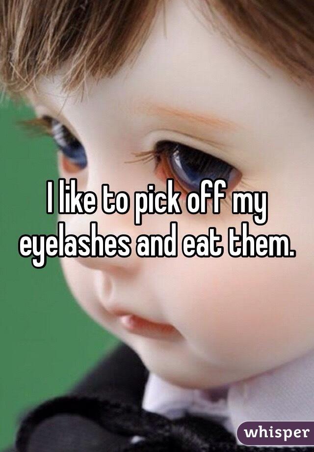 I like to pick off my eyelashes and eat them.