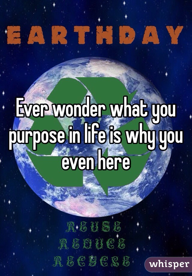 Ever wonder what you purpose in life is why you even here