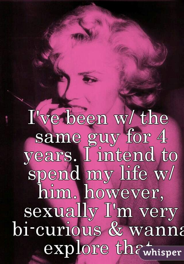 I've been w/ the same guy for 4 years. I intend to spend my life w/ him. however, sexually I'm very bi-curious & wanna explore that.