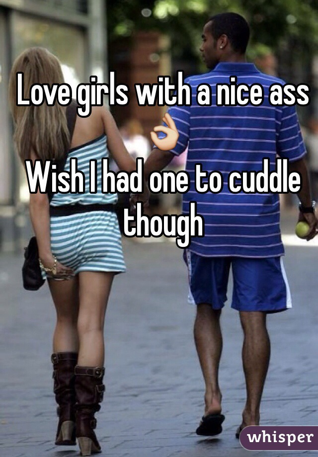 Love girls with a nice ass 👌 Wish I had one to cuddle though