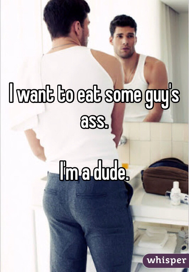 I want to eat some guy's ass.  I'm a dude.