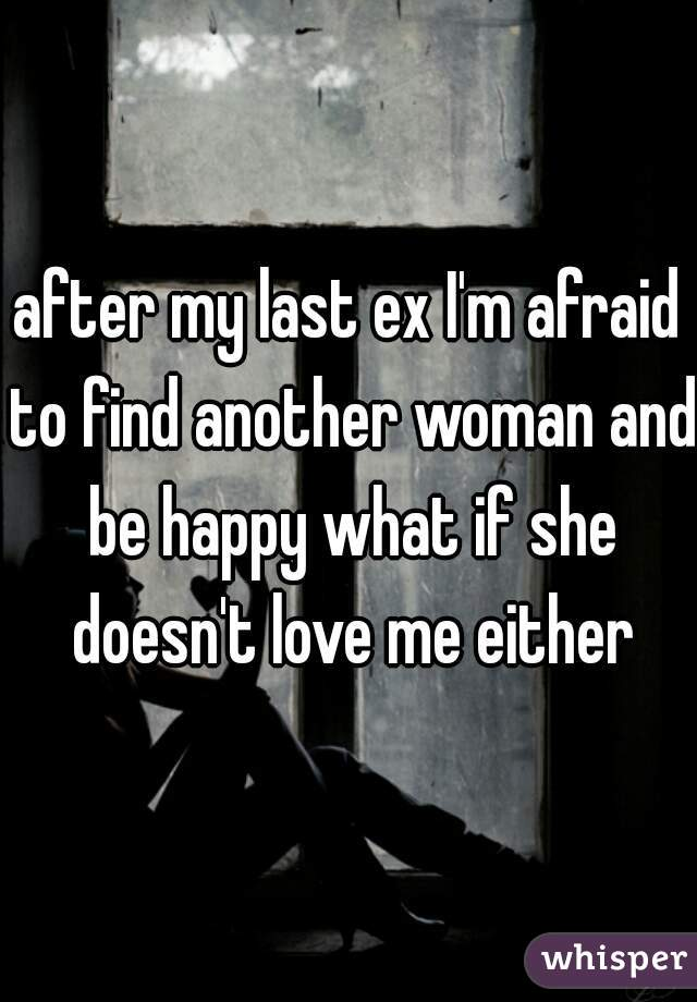 after my last ex I'm afraid to find another woman and be happy what if she doesn't love me either