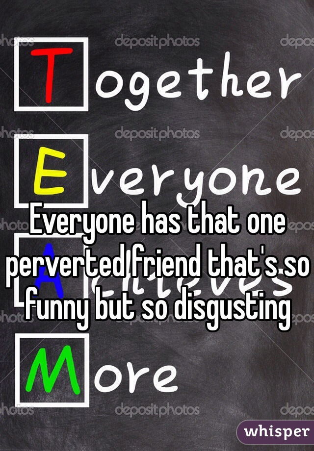 Everyone has that one perverted friend that's so funny but so disgusting