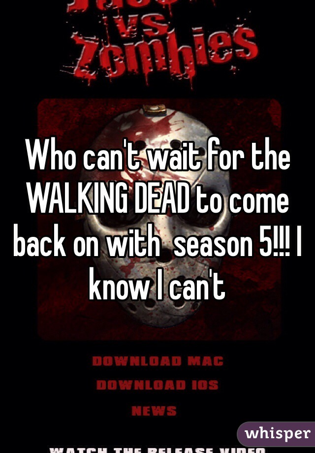 Who can't wait for the WALKING DEAD to come back on with  season 5!!! I know I can't