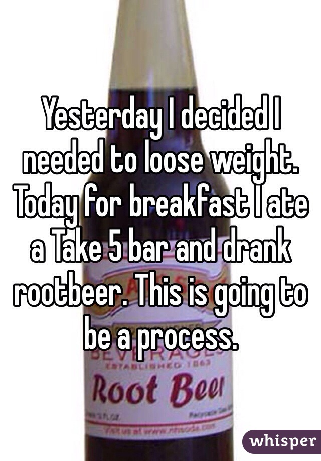Yesterday I decided I needed to loose weight. Today for breakfast I ate a Take 5 bar and drank rootbeer. This is going to be a process.