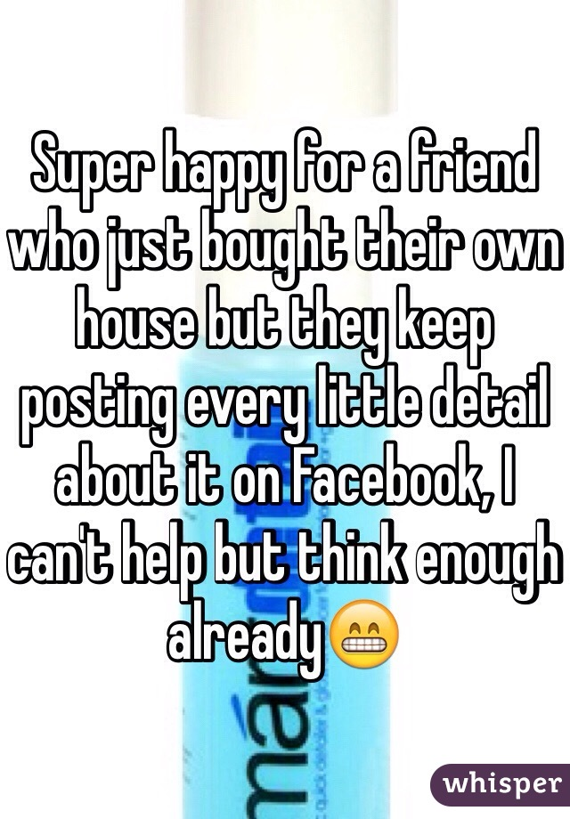 Super happy for a friend who just bought their own house but they keep posting every little detail about it on Facebook, I can't help but think enough already😁