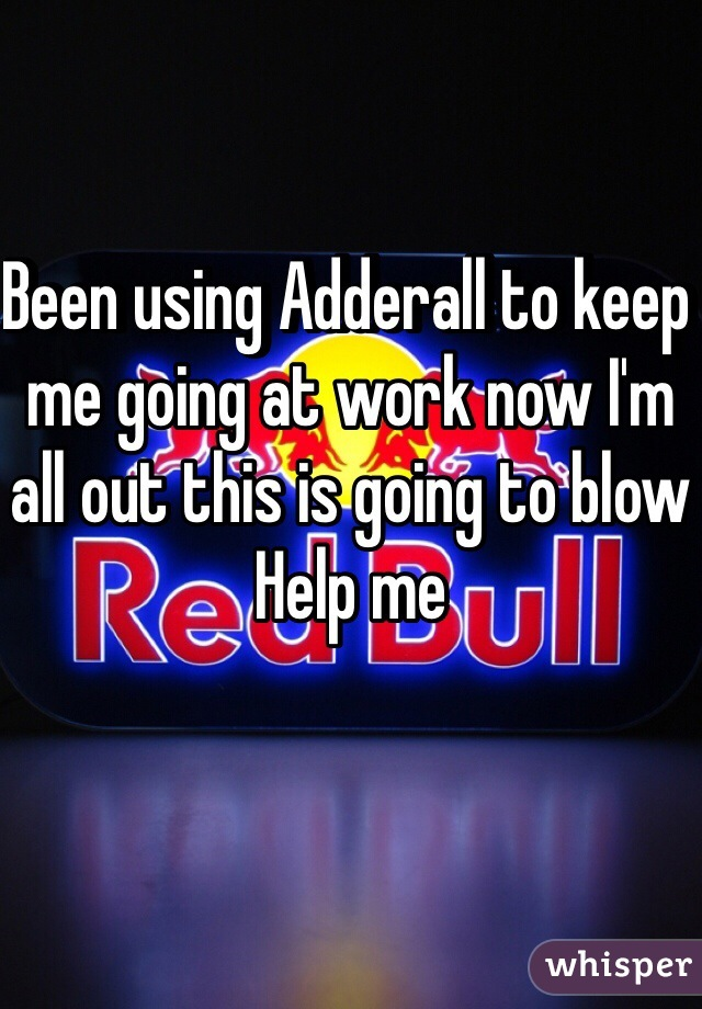 Been using Adderall to keep me going at work now I'm all out this is going to blow  Help me