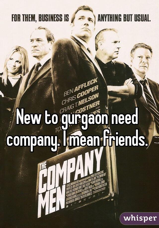 New to gurgaon need company. I mean friends.