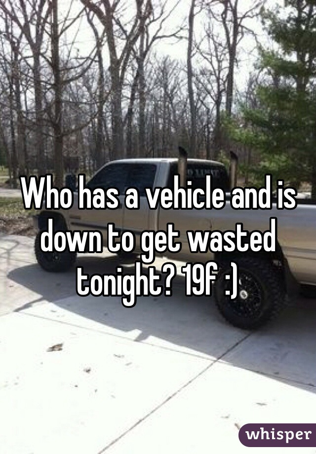 Who has a vehicle and is down to get wasted tonight? 19f :)