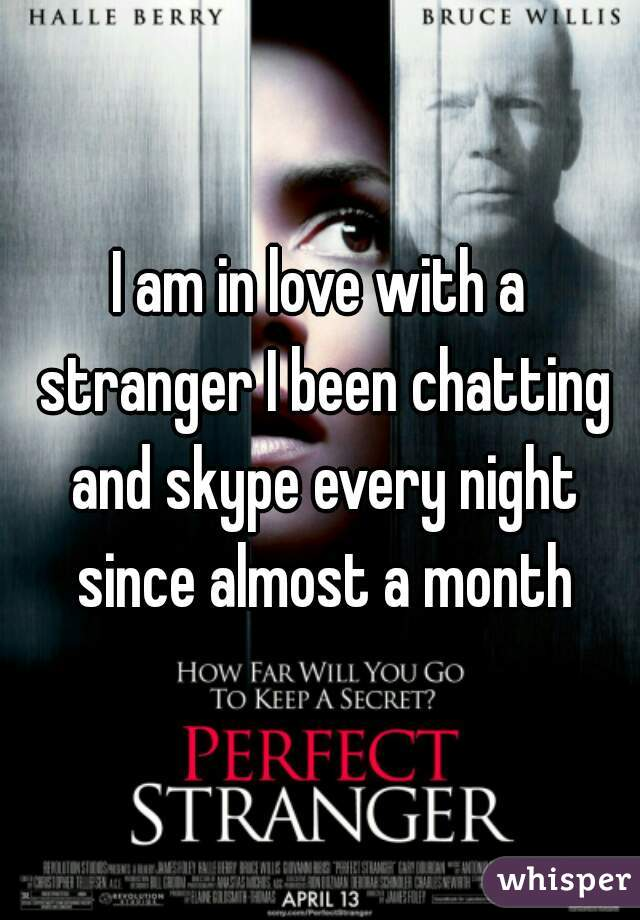 I am in love with a stranger I been chatting and skype every night since almost a month