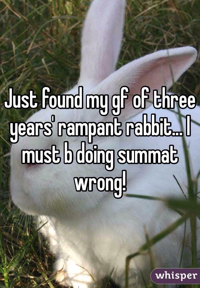 Just found my gf of three years' rampant rabbit... I must b doing summat wrong!