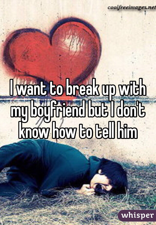 I want to break up with my boyfriend but I don't know how to tell him