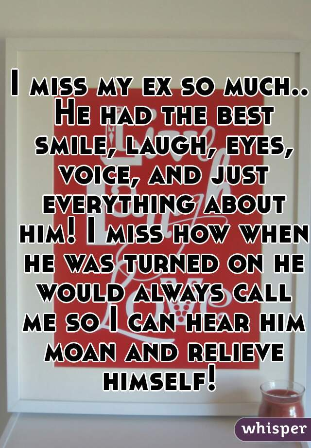 I miss my ex so much.. He had the best smile, laugh, eyes, voice, and just everything about him! I miss how when he was turned on he would always call me so I can hear him moan and relieve himself!