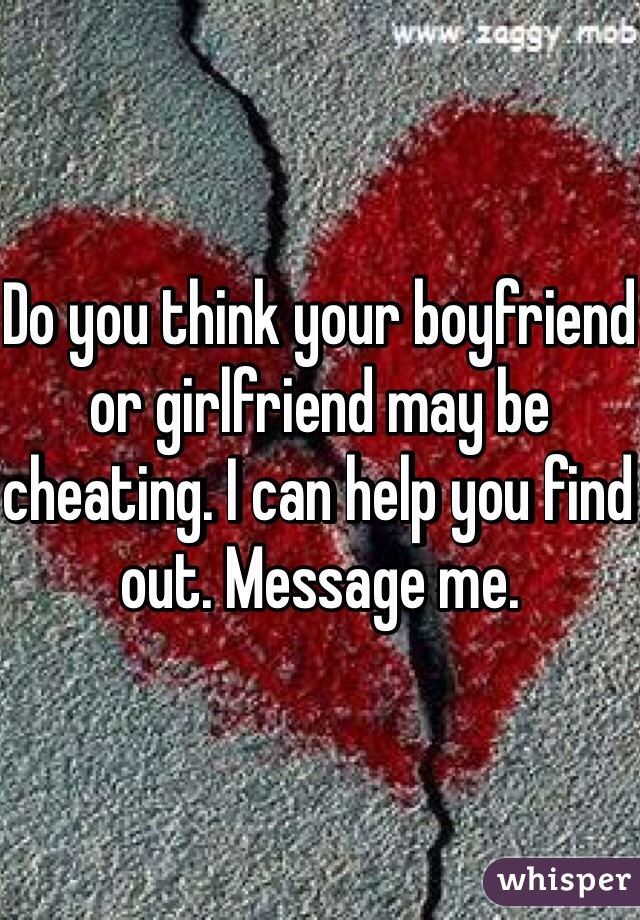 Do you think your boyfriend or girlfriend may be cheating. I can help you find out. Message me.