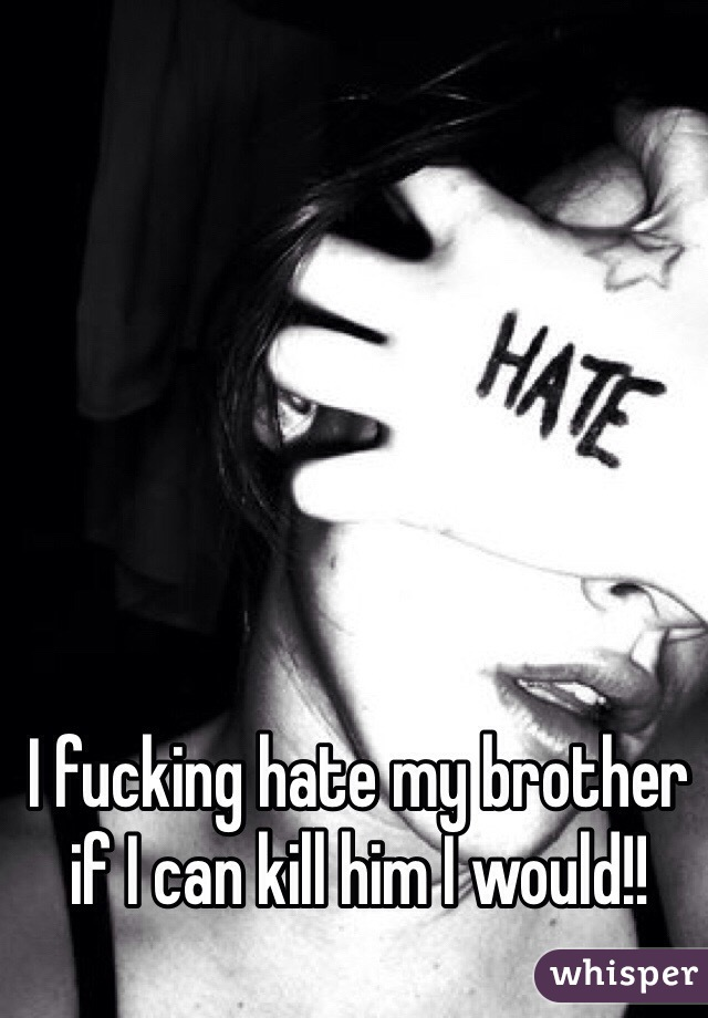 I fucking hate my brother if I can kill him I would!!