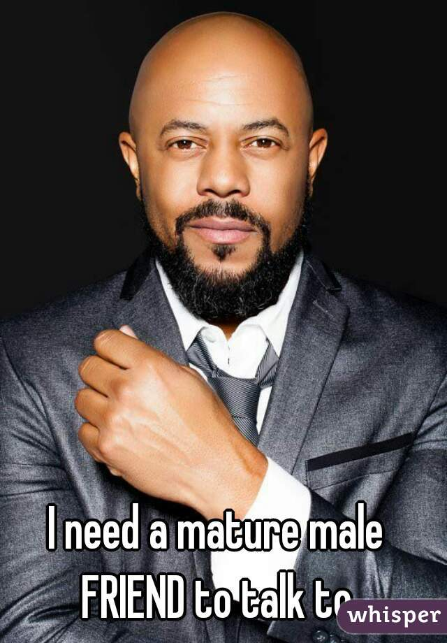 I need a mature male  FRIEND to talk to.