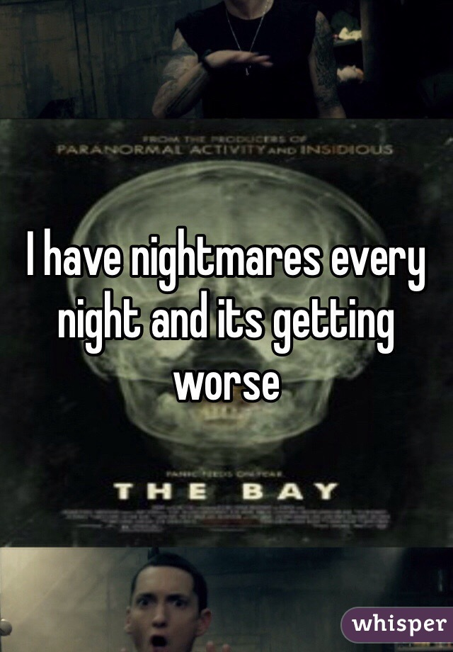 I have nightmares every night and its getting worse