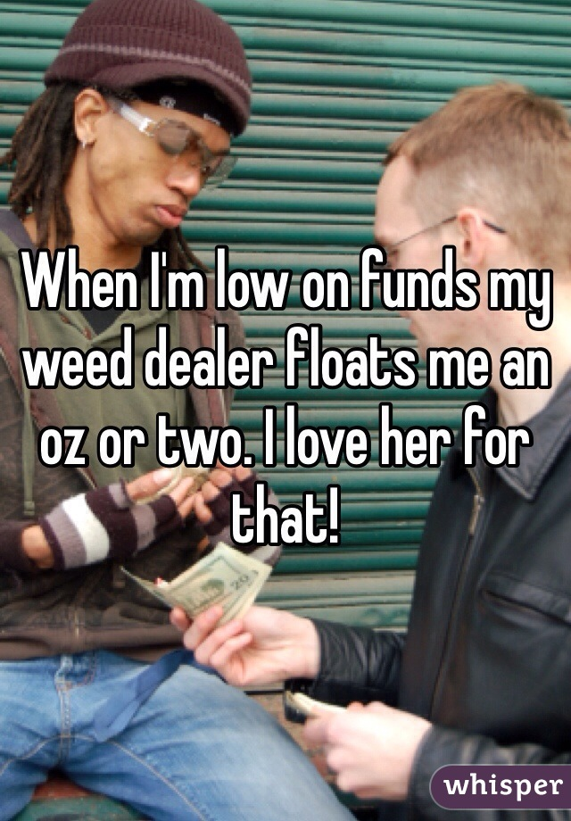 When I'm low on funds my weed dealer floats me an oz or two. I love her for that!