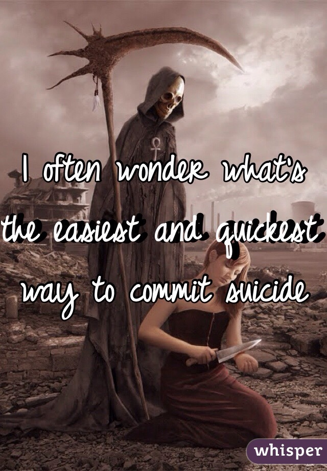 I often wonder what's the easiest and quickest way to commit suicide