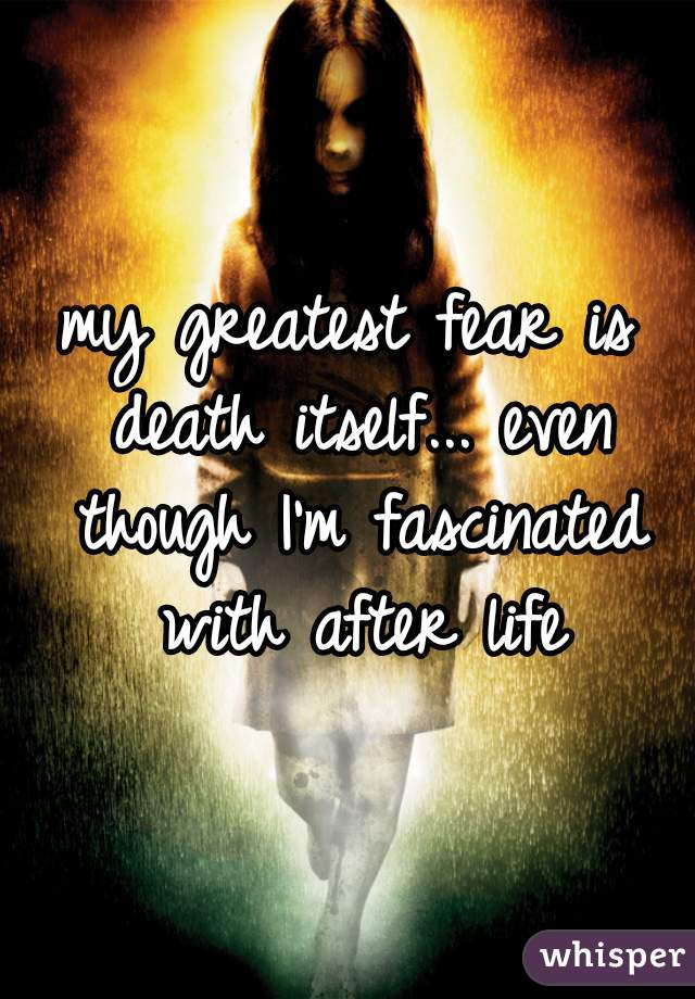 my greatest fear is death itself... even though I'm fascinated with after life