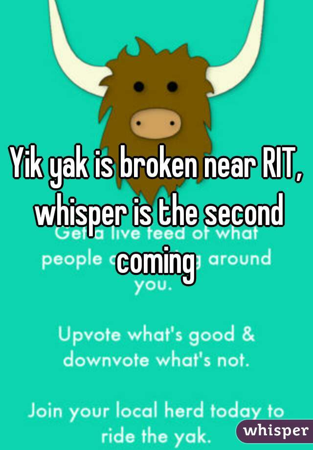 Yik yak is broken near RIT, whisper is the second coming