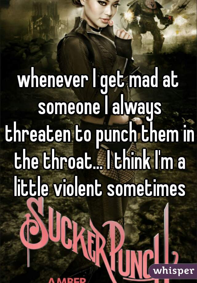 whenever I get mad at someone I always threaten to punch them in the throat... I think I'm a little violent sometimes