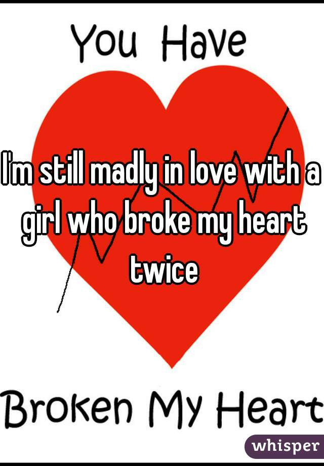 I'm still madly in love with a girl who broke my heart twice