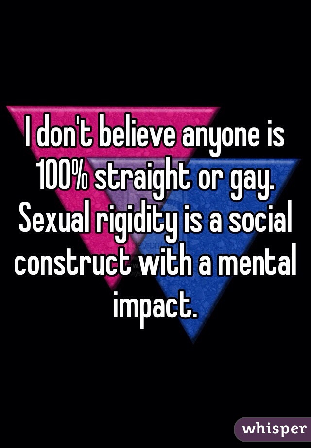 I don't believe anyone is 100% straight or gay. Sexual rigidity is a social construct with a mental impact.