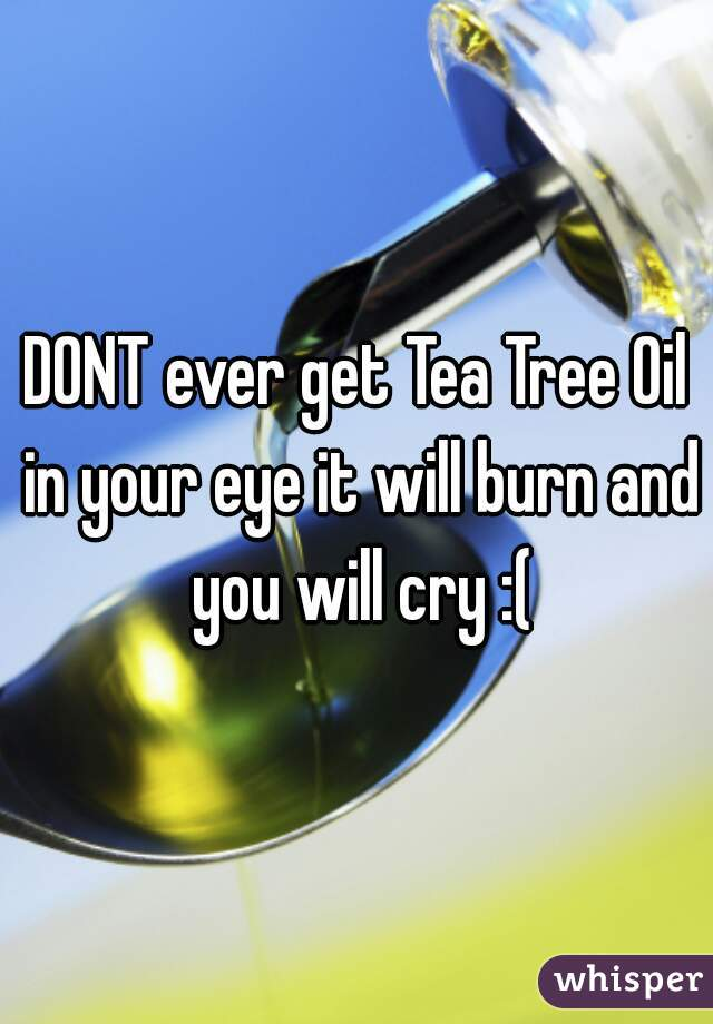 DONT ever get Tea Tree Oil in your eye it will burn and you will cry :(