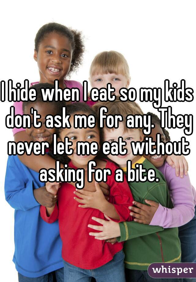 I hide when I eat so my kids don't ask me for any. They never let me eat without asking for a bite.