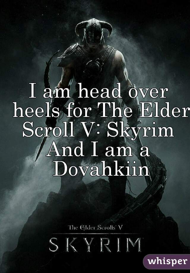 I am head over heels for The Elder Scroll V: Skyrim  And I am a Dovahkiin