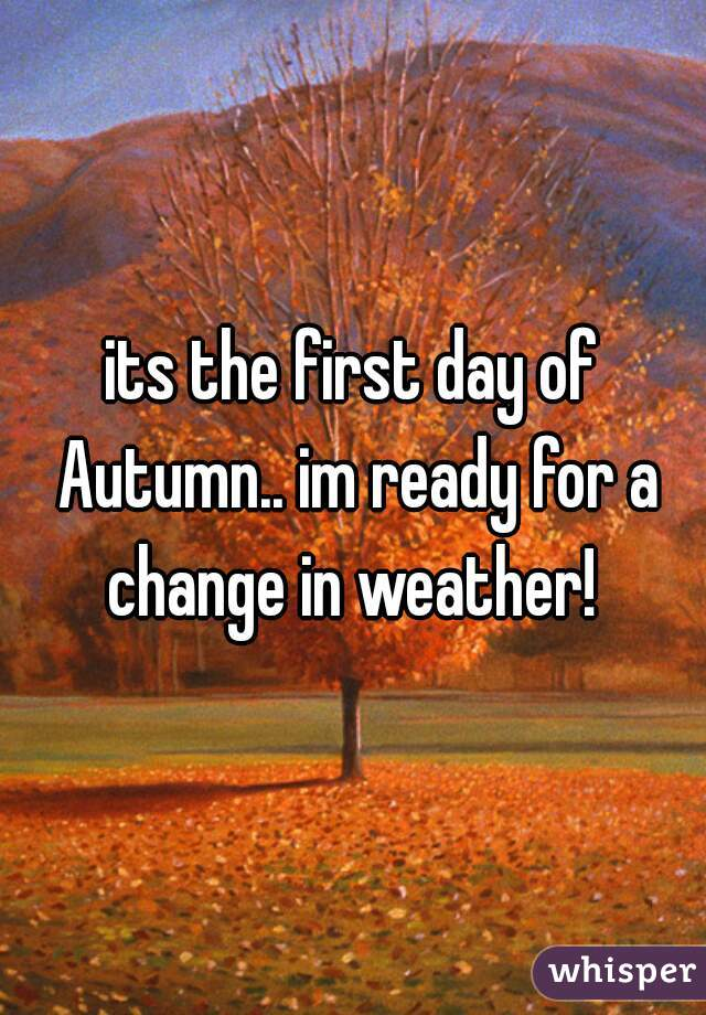 its the first day of Autumn.. im ready for a change in weather!