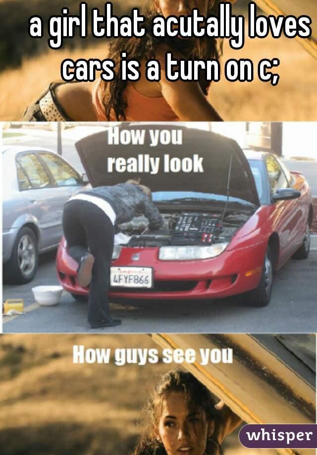 a girl that acutally loves cars is a turn on c;