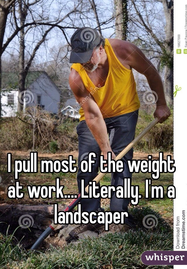 I pull most of the weight at work.... Literally. I'm a landscaper
