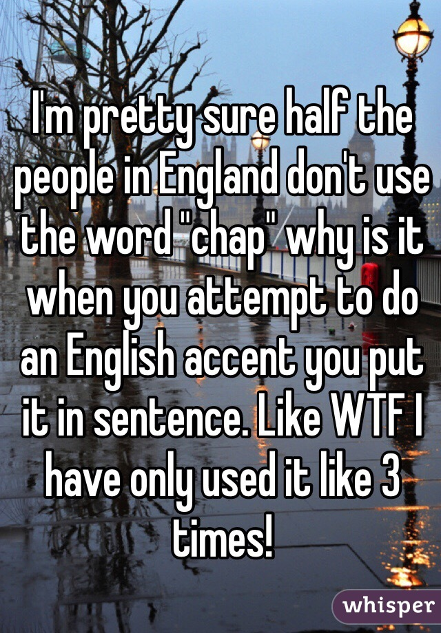 "I'm pretty sure half the people in England don't use the word ""chap"" why is it when you attempt to do an English accent you put it in sentence. Like WTF I have only used it like 3 times!"