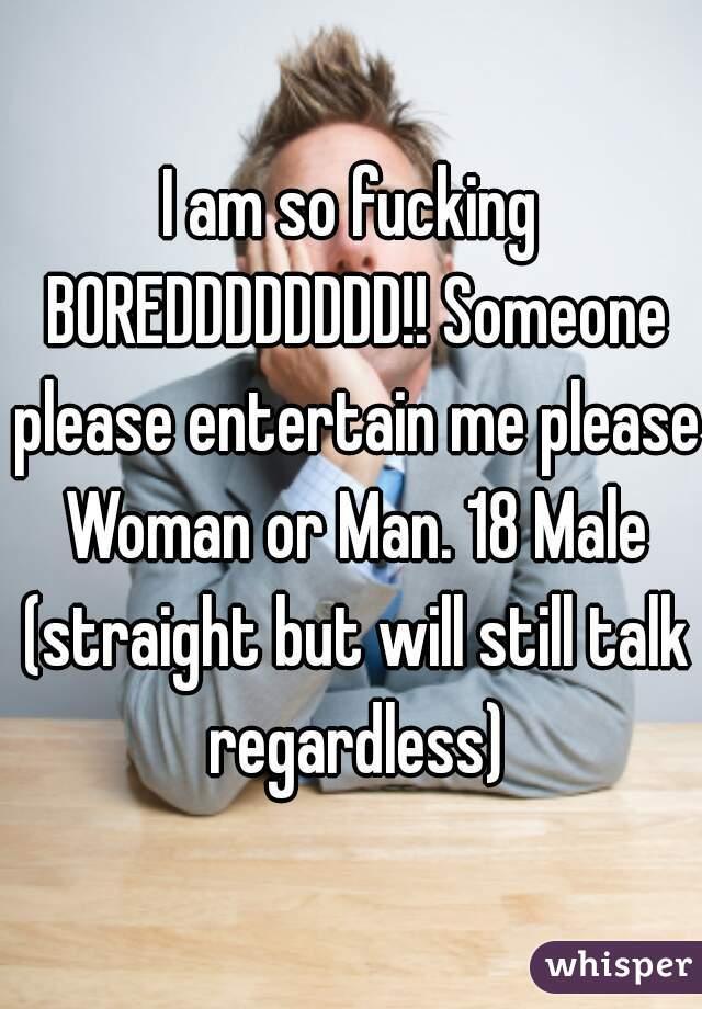 I am so fucking BOREDDDDDDDD!! Someone please entertain me please Woman or Man. 18 Male (straight but will still talk regardless)