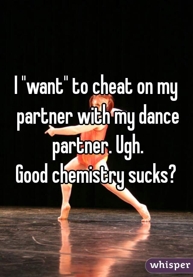 """I """"want"""" to cheat on my partner with my dance partner. Ugh.  Good chemistry sucks?"""