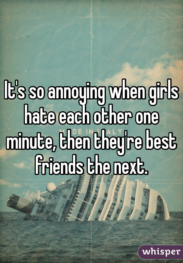 It's so annoying when girls hate each other one minute, then they're best friends the next.