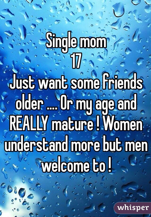 Single mom  17 Just want some friends older .... Or my age and REALLY mature ! Women understand more but men welcome to !