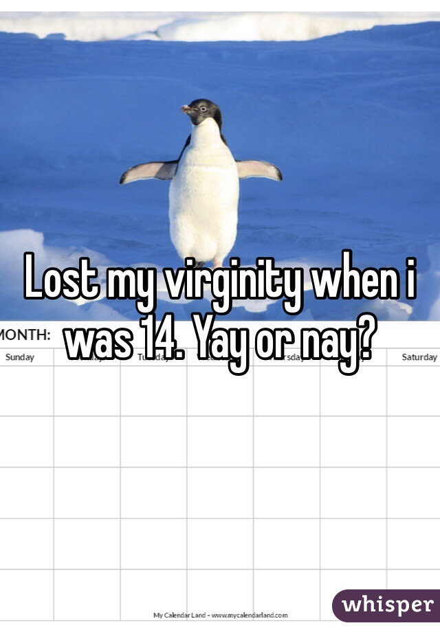 Lost my virginity when i was 14. Yay or nay?