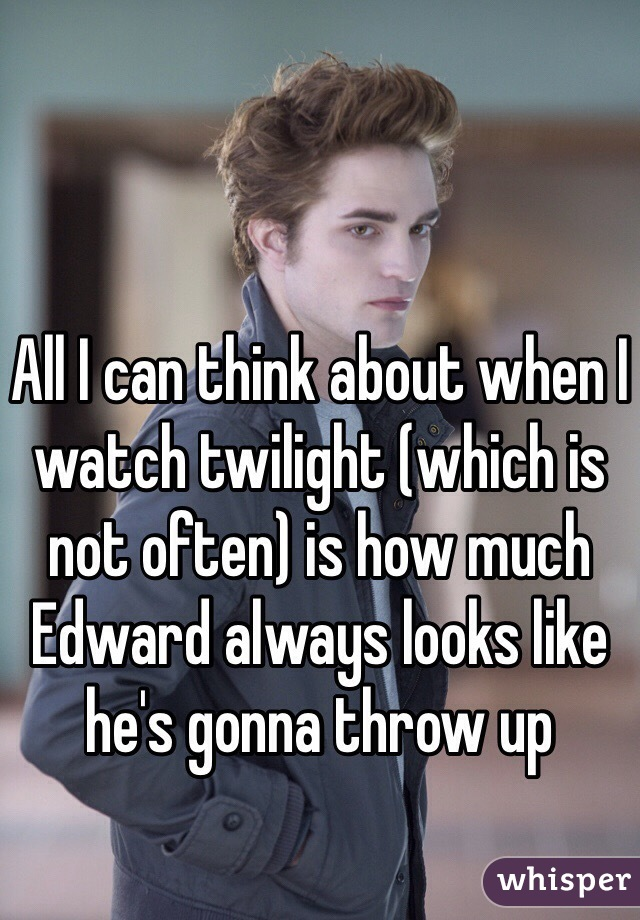 All I can think about when I watch twilight (which is not often) is how much Edward always looks like he's gonna throw up