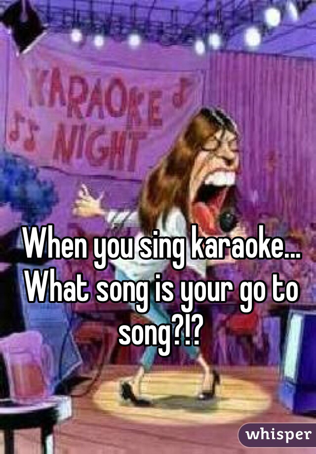When you sing karaoke... What song is your go to song?!?