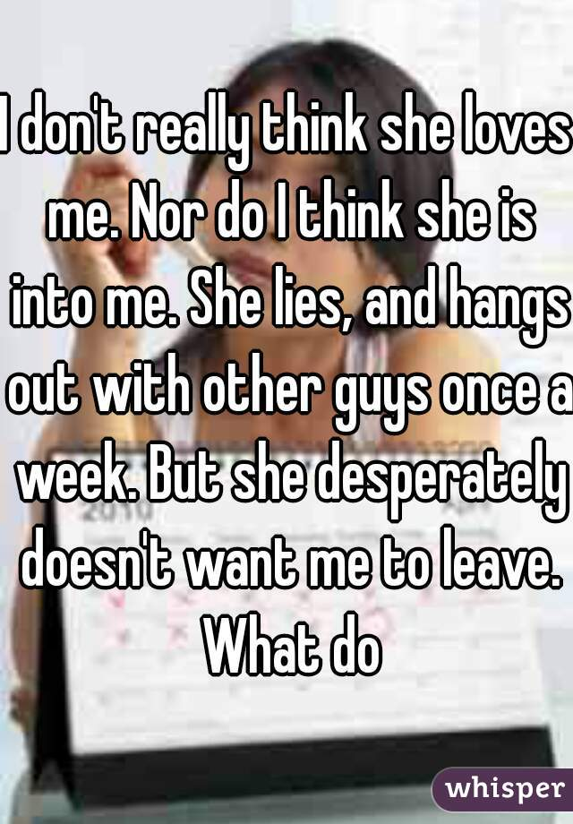I don't really think she loves me. Nor do I think she is into me. She lies, and hangs out with other guys once a week. But she desperately doesn't want me to leave. What do