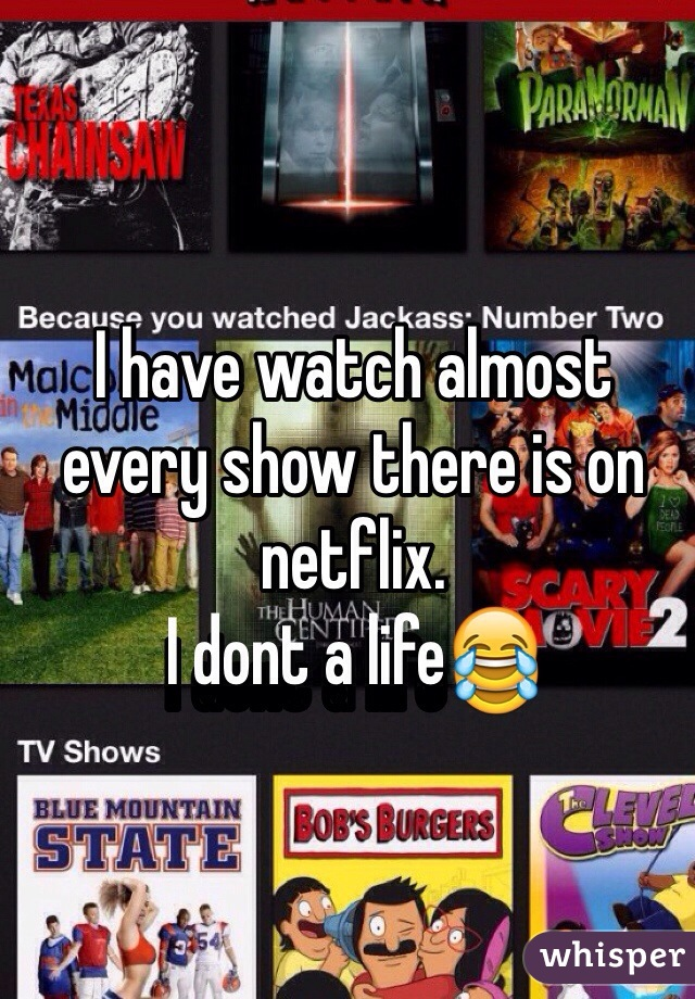 I have watch almost every show there is on netflix.  I dont a life😂