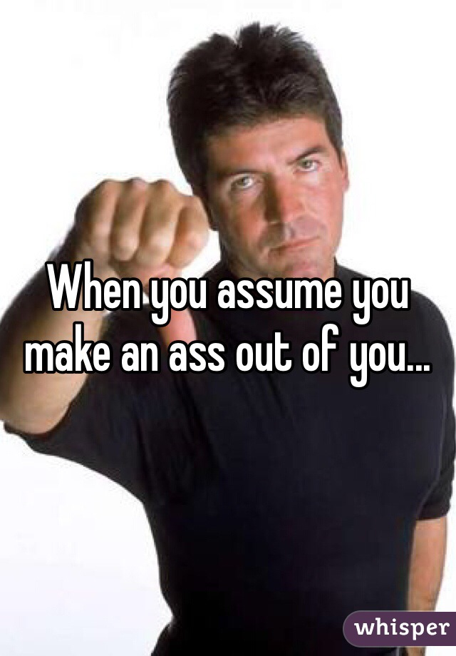 When you assume you make an ass out of you...
