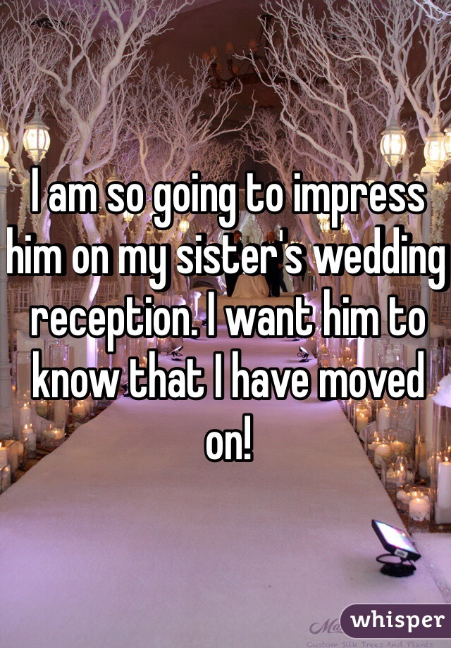 I am so going to impress him on my sister's wedding reception. I want him to know that I have moved on!