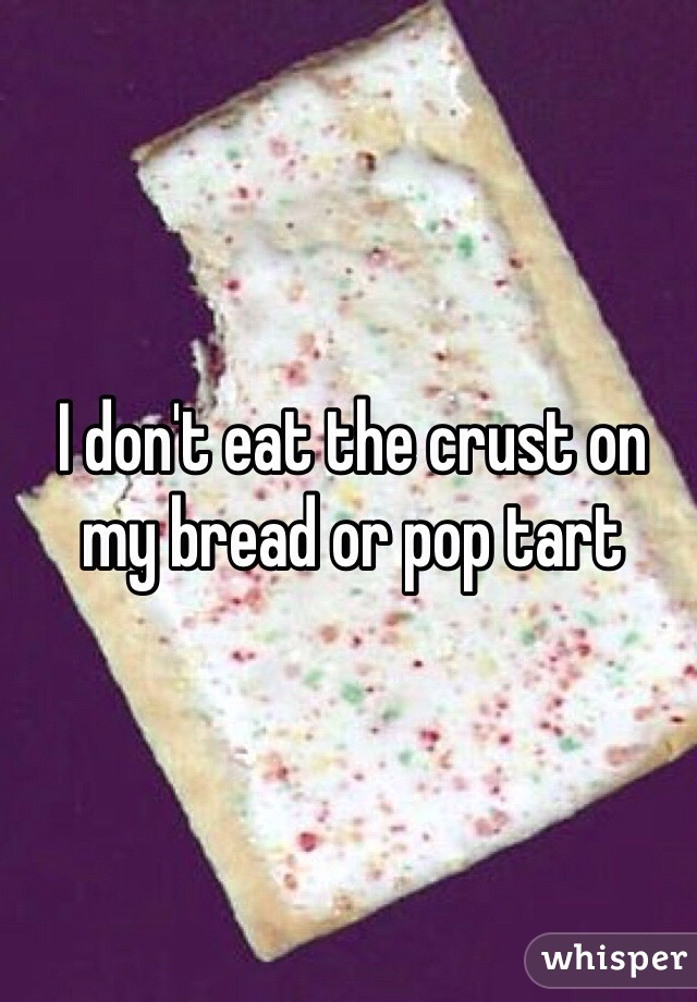 I don't eat the crust on my bread or pop tart