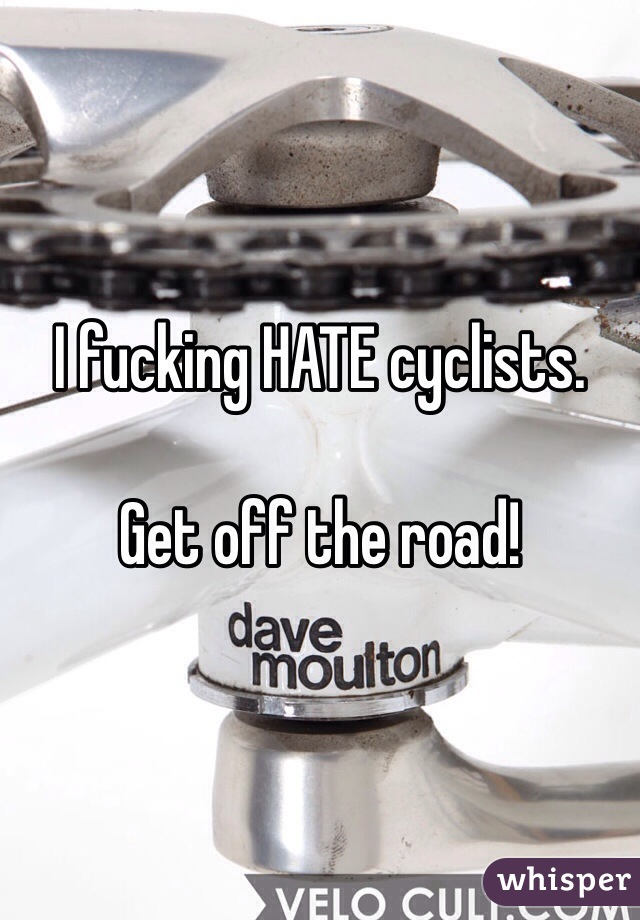 I fucking HATE cyclists.   Get off the road!