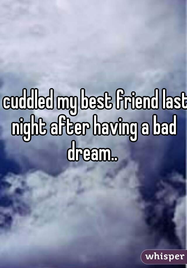i cuddled my best friend last night after having a bad dream..